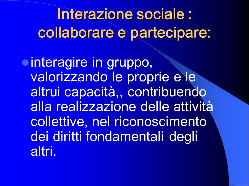 Interazione sociale : collaborare e partecipare: interagire in gruppo, valorizzando le proprie e le altrui capacità,, contribuendo alla realizzazione