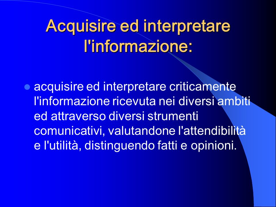 Acquisire ed interpretare l'informazione: acquisire ed interpretare criticamente l'informazione ricevuta nei diversi ambiti ed attraverso diversi stru