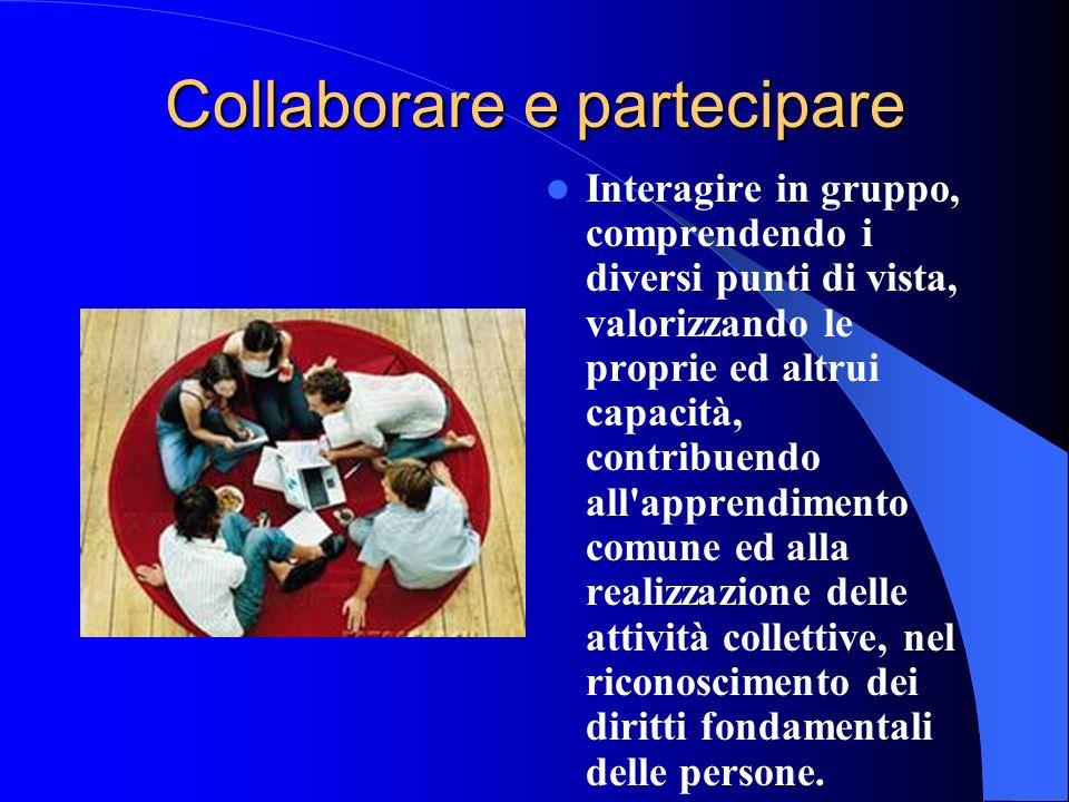 Collaborare e partecipare Interagire in gruppo, comprendendo i diversi punti di vista, valorizzando le proprie ed altrui capacità, contribuendo all'ap