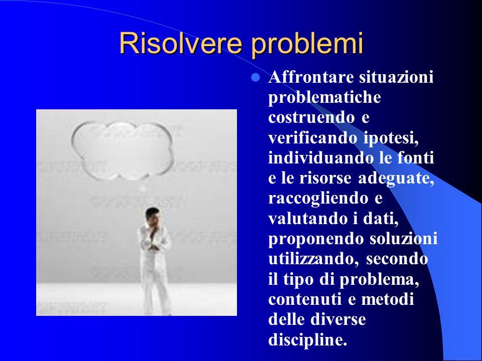 Risolvere problemi Affrontare situazioni problematiche costruendo e verificando ipotesi, individuando le fonti e le risorse adeguate, raccogliendo e v