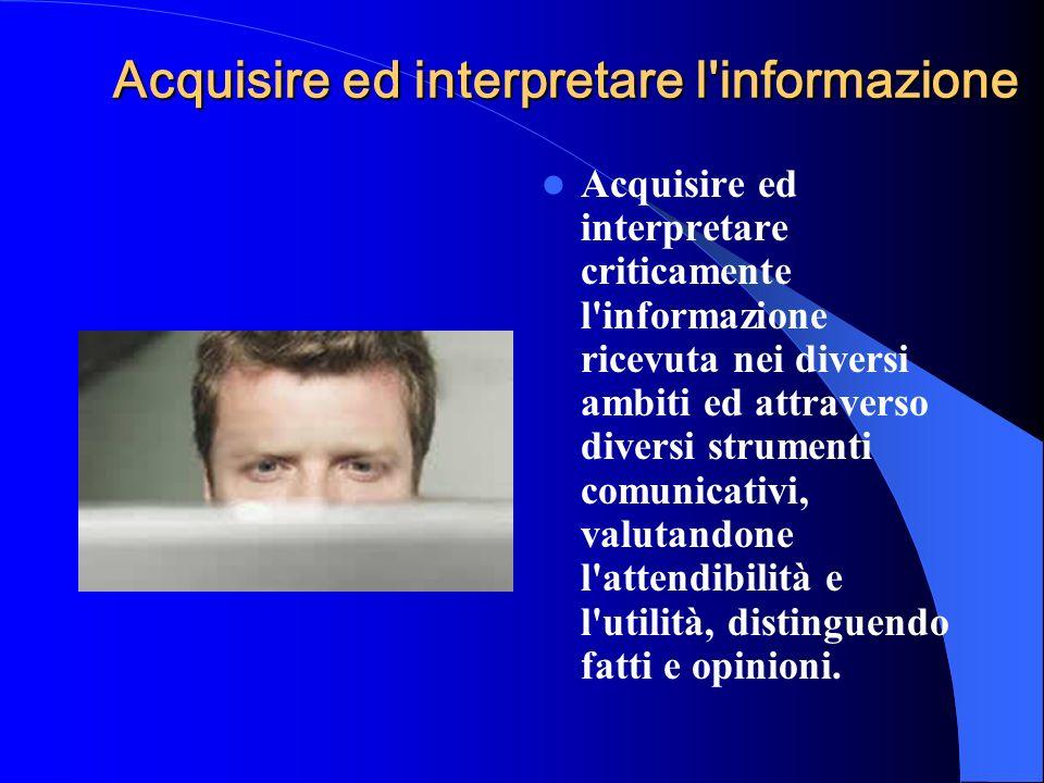 Acquisire ed interpretare l'informazione Acquisire ed interpretare criticamente l'informazione ricevuta nei diversi ambiti ed attraverso diversi strum