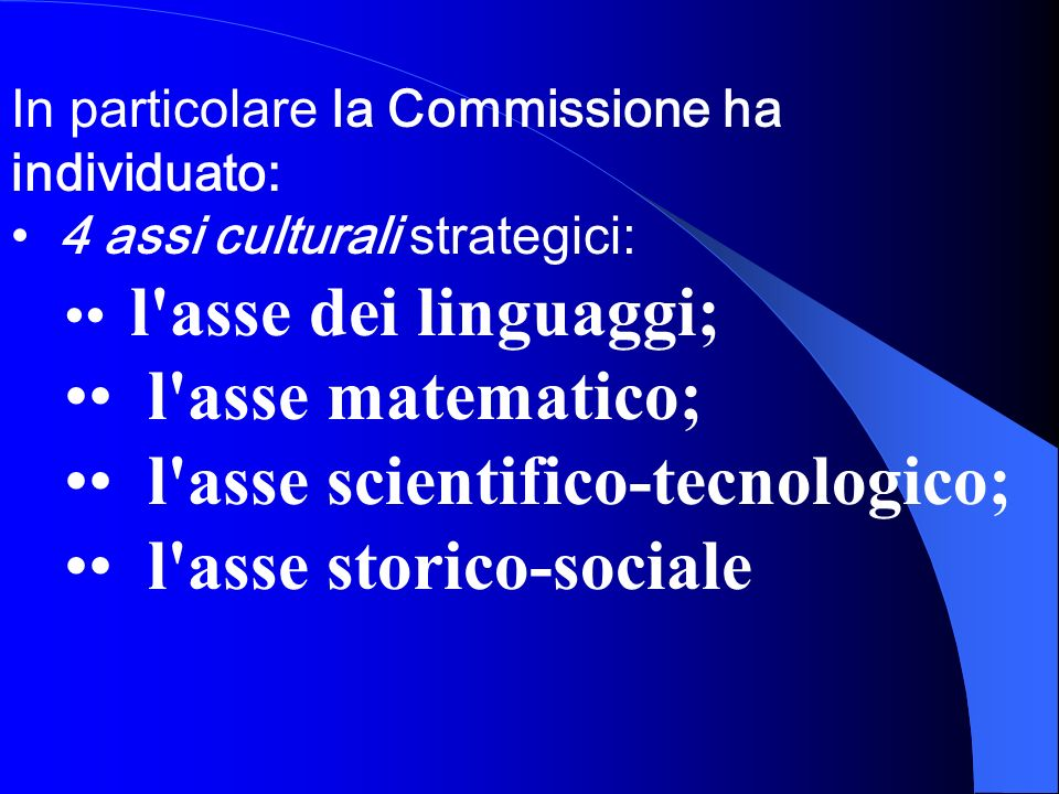In particolare la Commissione ha individuato: 4 assi culturali strategici: l'asse dei linguaggi; l'asse matematico; l'asse scientifico-tecnologico; l'