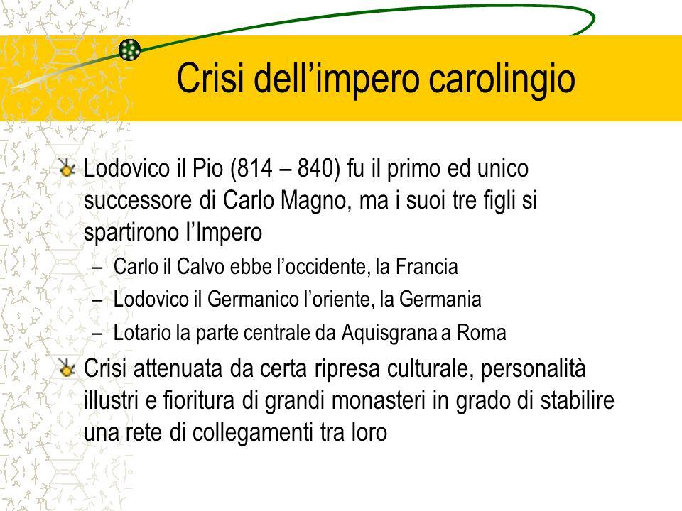 Crisi dellimpero carolingio Lodovico il Pio (814 – 840) fu il primo ed unico successore di Carlo Magno, ma i suoi tre figli si spartirono lImpero –Car