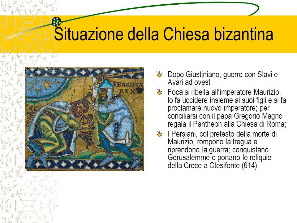 Situazione della Chiesa bizantina Dopo Giustiniano, guerre con Slavi e Avari ad ovest Foca si ribella allimperatore Maurizio, lo fa uccidere insieme a