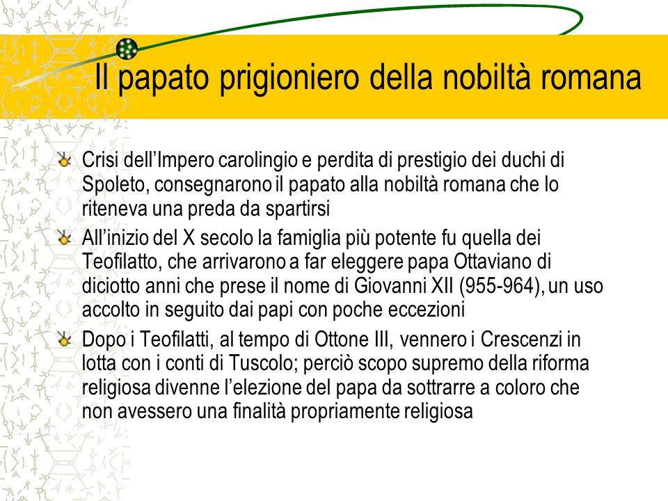 Il papato prigioniero della nobiltà romana Crisi dellImpero carolingio e perdita di prestigio dei duchi di Spoleto, consegnarono il papato alla nobilt