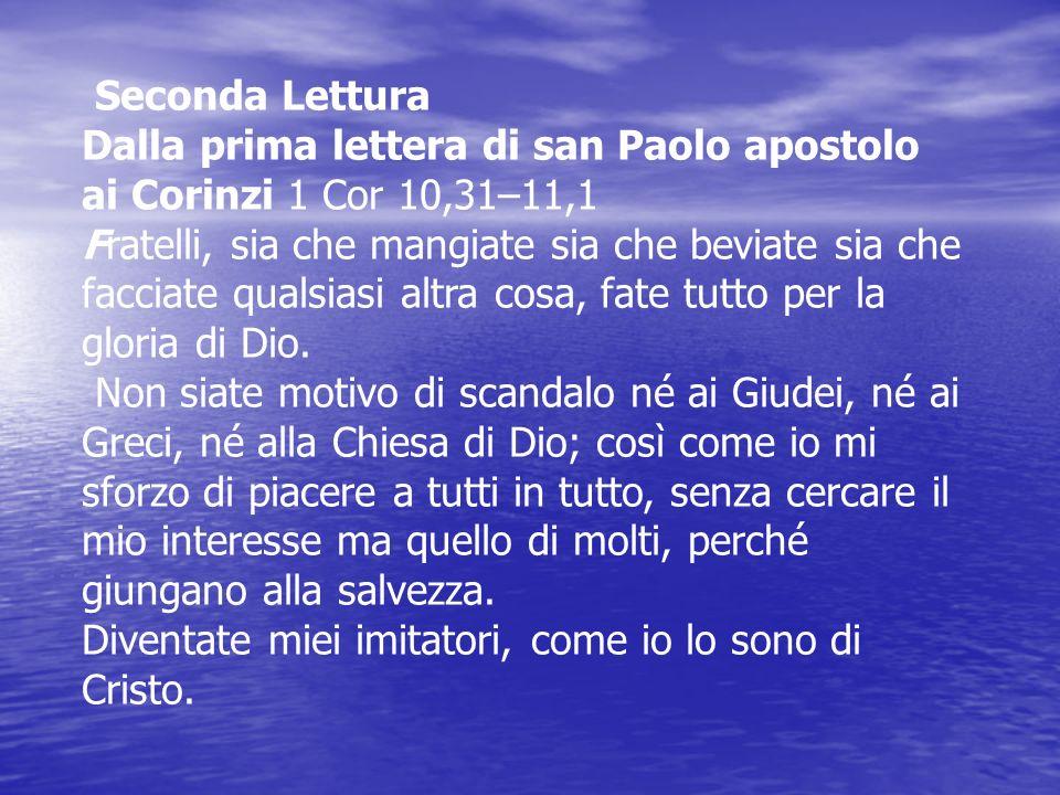 Seconda Lettura Dalla prima lettera di san Paolo apostolo ai Corinzi 1 Cor 10,31–11,1 Fratelli, sia che mangiate sia che beviate sia che facciate qual