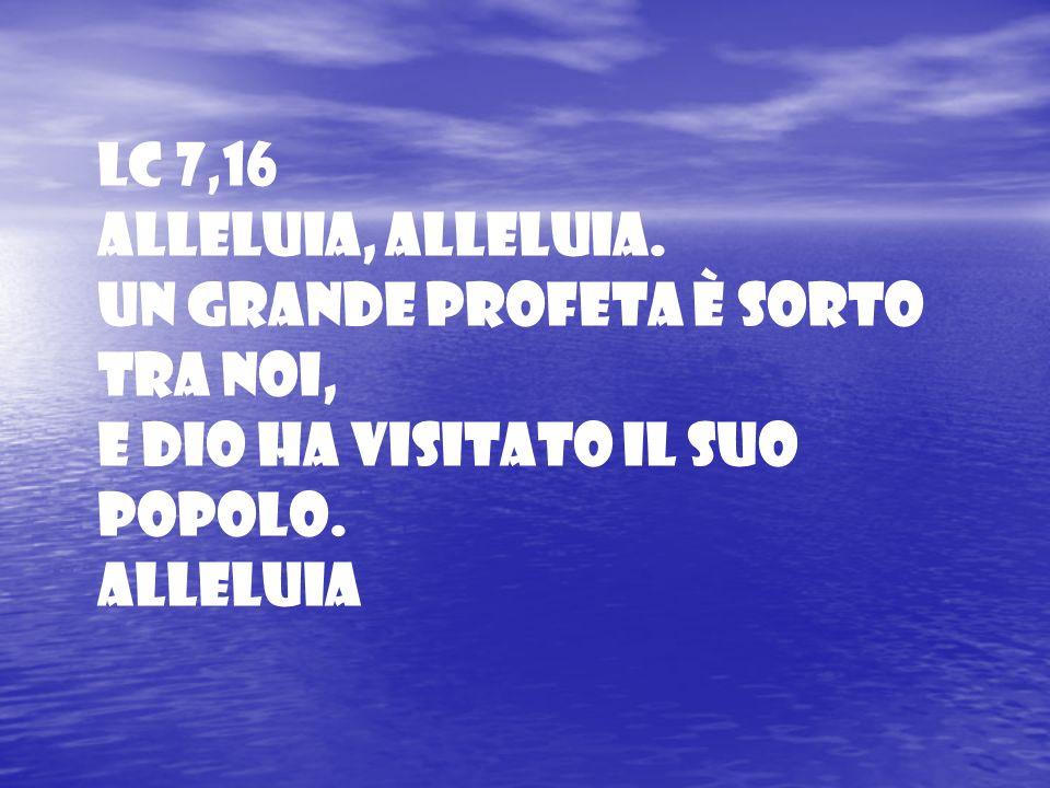 Lc 7,16 Alleluia, alleluia. Un grande profeta è sorto tra noi, e Dio ha visitato il suo popolo. Alleluia