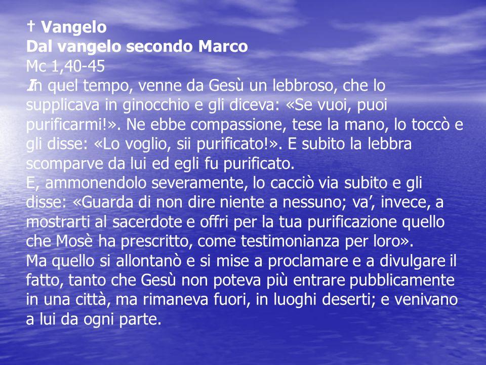 Vangelo Dal vangelo secondo Marco Mc 1,40-45 In quel tempo, venne da Gesù un lebbroso, che lo supplicava in ginocchio e gli diceva: «Se vuoi, puoi pur