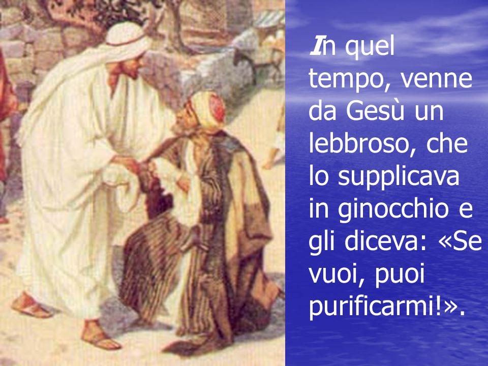 In quel tempo, venne da Gesù un lebbroso, che lo supplicava in ginocchio e gli diceva: «Se vuoi, puoi purificarmi!».