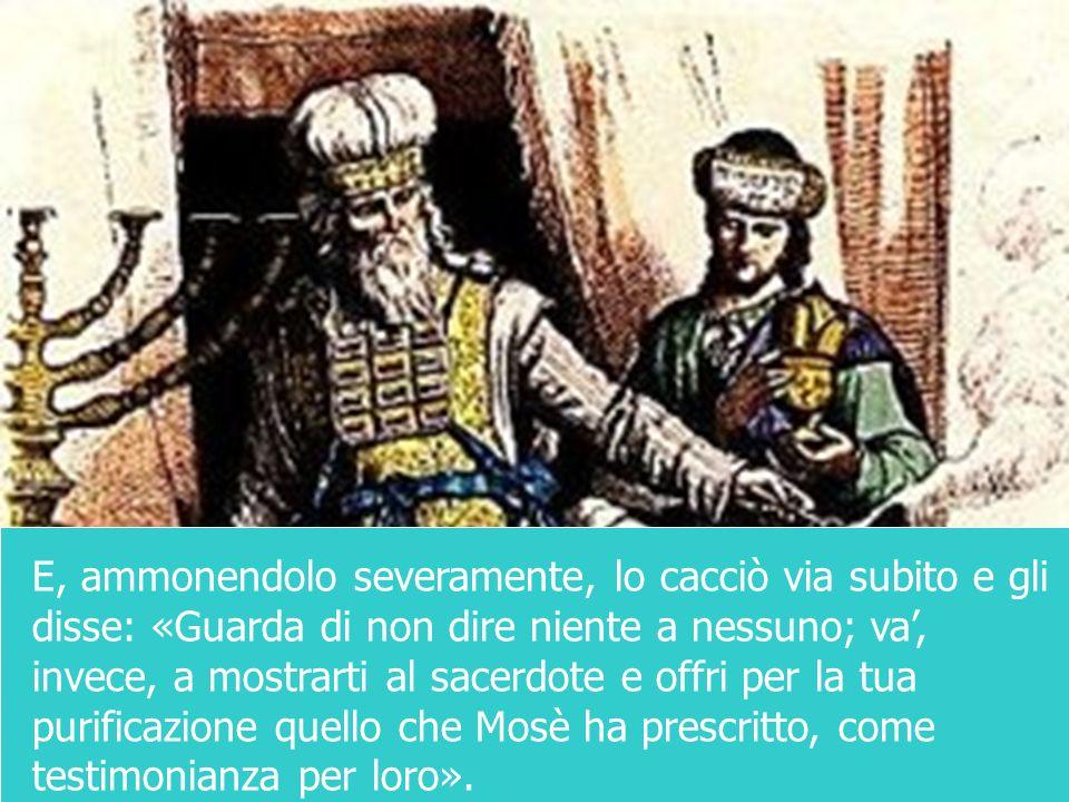 E, ammonendolo severamente, lo cacciò via subito e gli disse: «Guarda di non dire niente a nessuno; va, invece, a mostrarti al sacerdote e offri per l