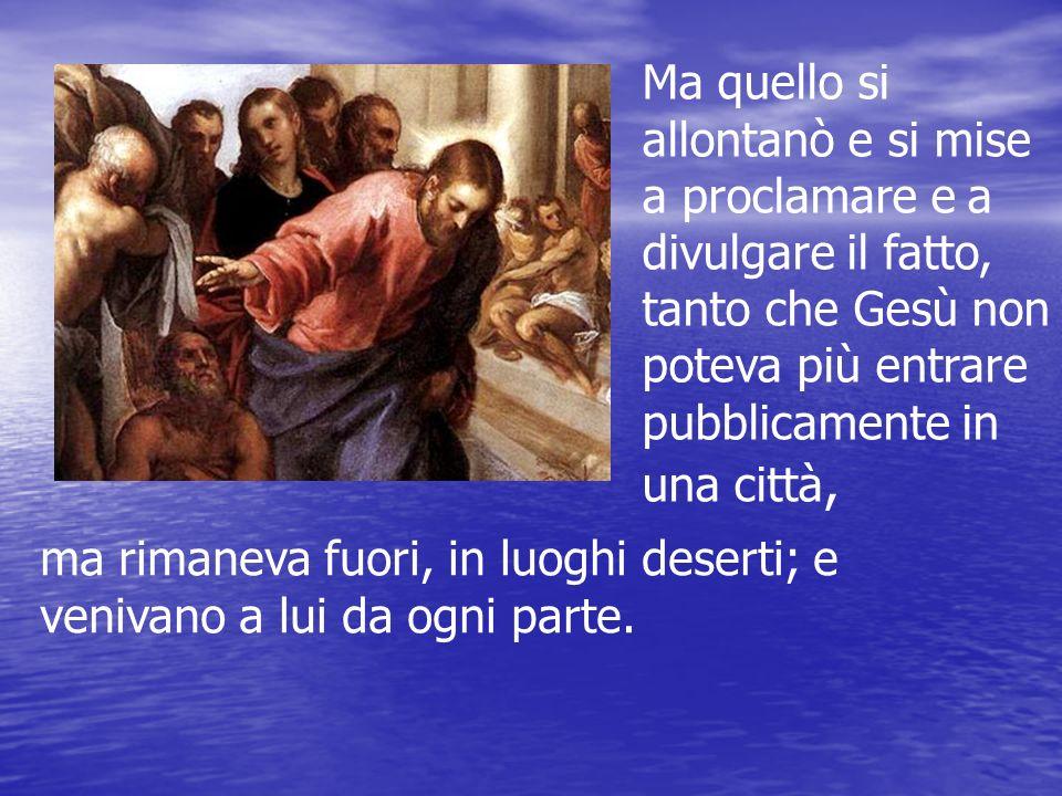 Ma quello si allontanò e si mise a proclamare e a divulgare il fatto, tanto che Gesù non poteva più entrare pubblicamente in una città, ma rimaneva fu