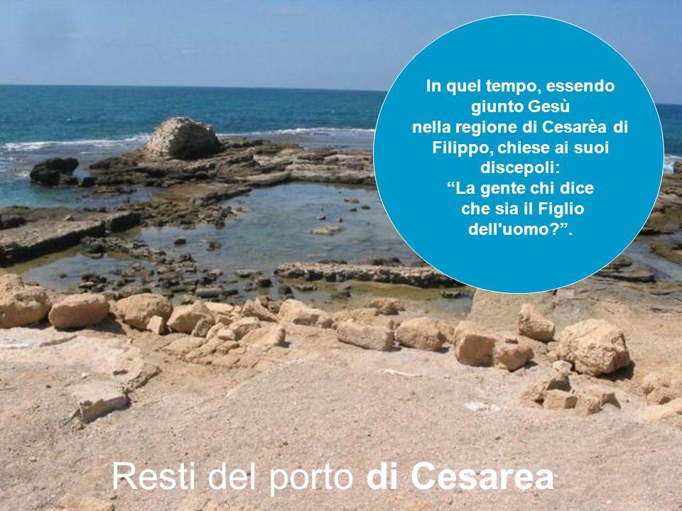Resti del porto di Cesarea In quel tempo, essendo giunto Gesù nella regione di Cesarèa di Filippo, chiese ai suoi discepoli: La gente chi dice che sia