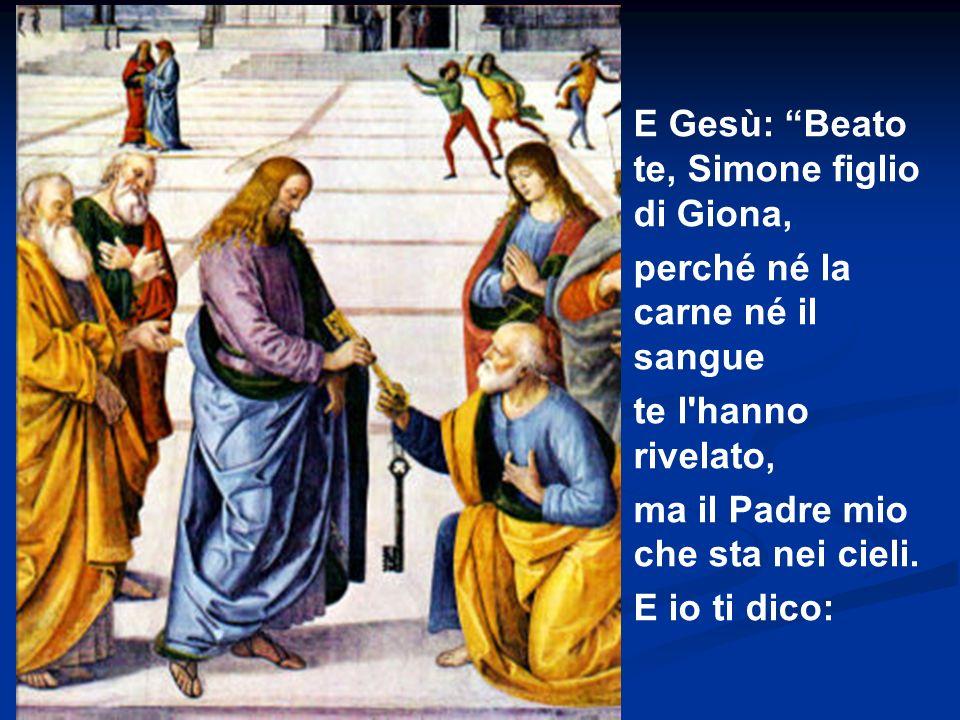 E Gesù: Beato te, Simone figlio di Giona, perché né la carne né il sangue te l'hanno rivelato, ma il Padre mio che sta nei cieli. E io ti dico: