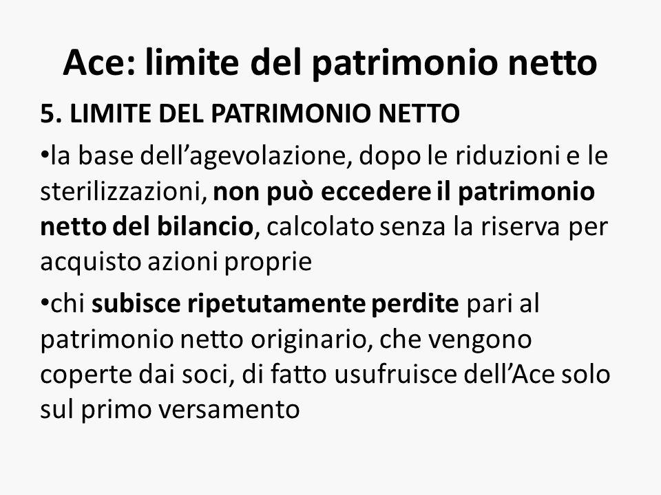 Ace: limite del patrimonio netto 5. LIMITE DEL PATRIMONIO NETTO la base dellagevolazione, dopo le riduzioni e le sterilizzazioni, non può eccedere il