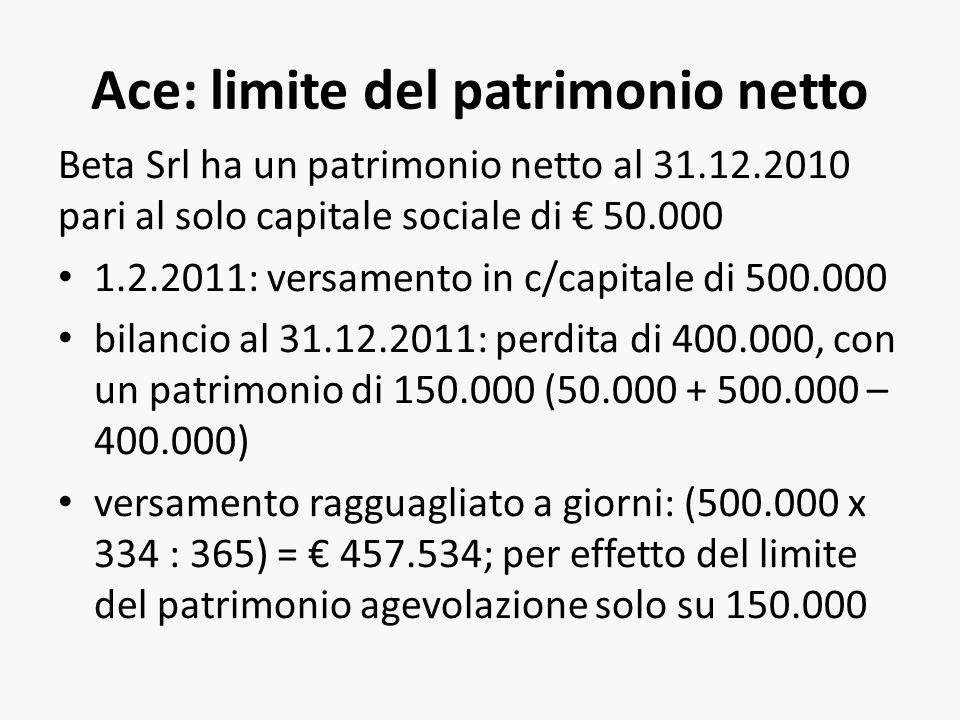 Ace: limite del patrimonio netto Beta Srl ha un patrimonio netto al 31.12.2010 pari al solo capitale sociale di 50.000 1.2.2011: versamento in c/capitale di 500.000 bilancio al 31.12.2011: perdita di 400.000, con un patrimonio di 150.000 (50.000 + 500.000 – 400.000) versamento ragguagliato a giorni: (500.000 x 334 : 365) = 457.534; per effetto del limite del patrimonio agevolazione solo su 150.000