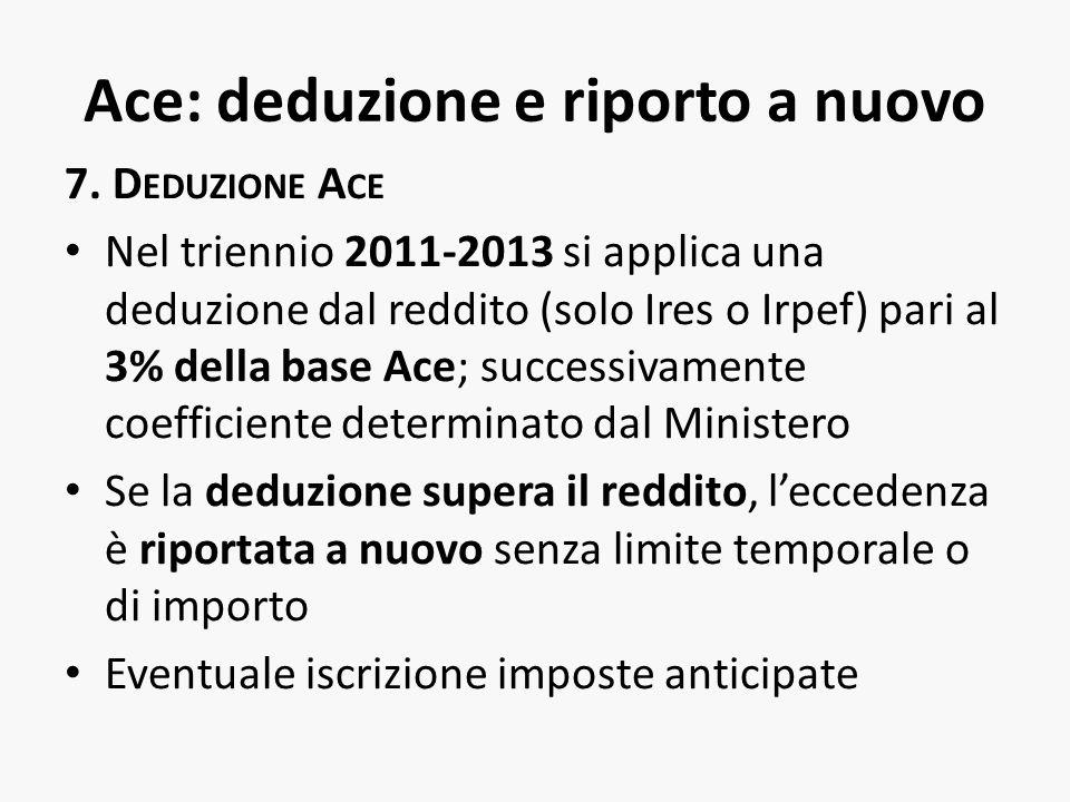 Ace: deduzione e riporto a nuovo 7. D EDUZIONE A CE Nel triennio 2011-2013 si applica una deduzione dal reddito (solo Ires o Irpef) pari al 3% della b