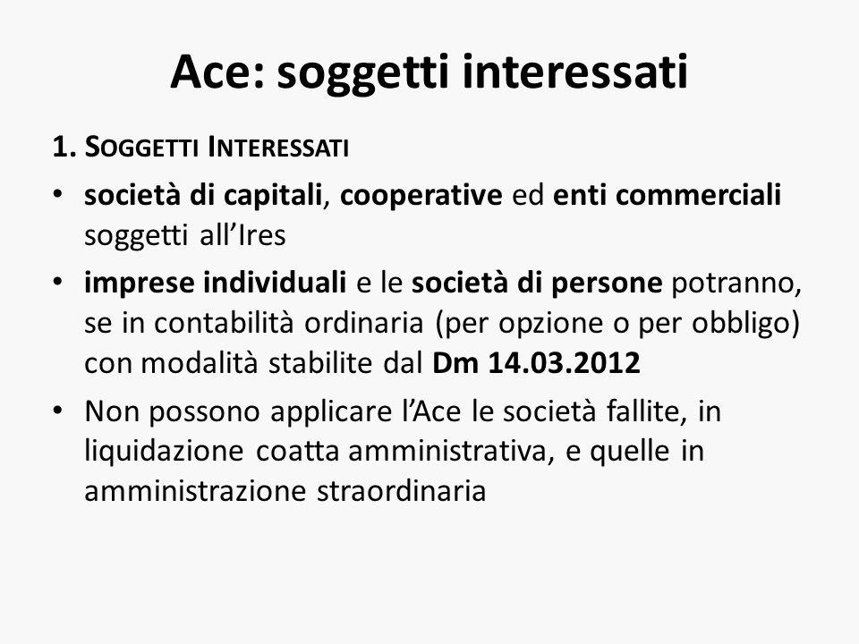 Ace: soggetti interessati 1. S OGGETTI I NTERESSATI società di capitali, cooperative ed enti commerciali soggetti allIres imprese individuali e le soc