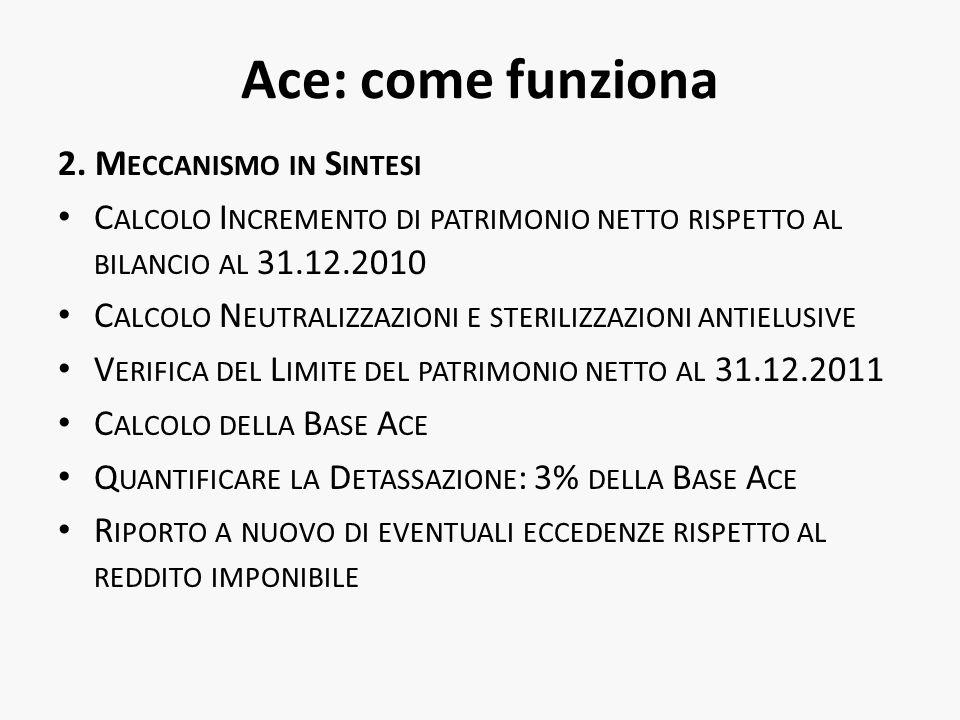 Ace: come funziona 2. M ECCANISMO IN S INTESI C ALCOLO I NCREMENTO DI PATRIMONIO NETTO RISPETTO AL BILANCIO AL 31.12.2010 C ALCOLO N EUTRALIZZAZIONI E
