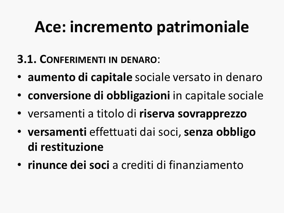 Ace: incremento patrimoniale 3.1. C ONFERIMENTI IN DENARO : aumento di capitale sociale versato in denaro conversione di obbligazioni in capitale soci