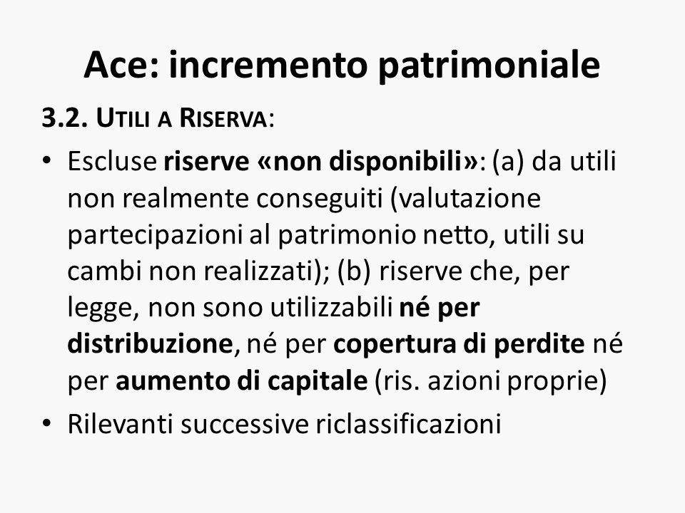 Ace: incremento patrimoniale 3.2. U TILI A R ISERVA : Escluse riserve «non disponibili»: (a) da utili non realmente conseguiti (valutazione partecipaz