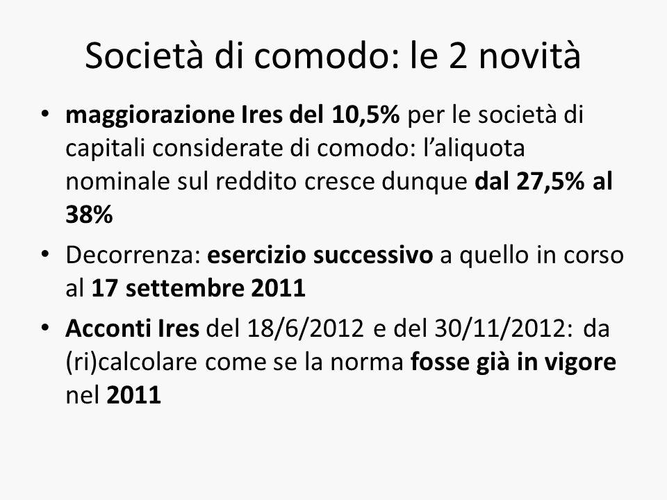 Società di comodo: le 2 novità maggiorazione Ires del 10,5% per le società di capitali considerate di comodo: laliquota nominale sul reddito cresce dunque dal 27,5% al 38% Decorrenza: esercizio successivo a quello in corso al 17 settembre 2011 Acconti Ires del 18/6/2012 e del 30/11/2012: da (ri)calcolare come se la norma fosse già in vigore nel 2011