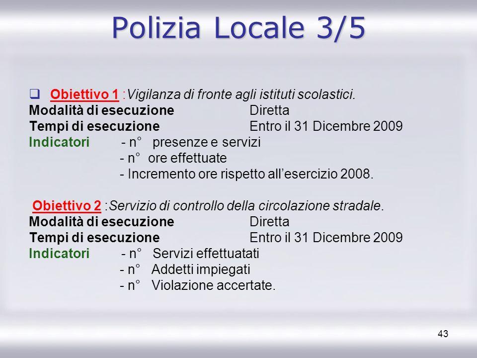 43 Polizia Locale 3/5 Obiettivo 1 :Vigilanza di fronte agli istituti scolastici. Modalità di esecuzione Diretta Tempi di esecuzione Entro il 31 Dicemb