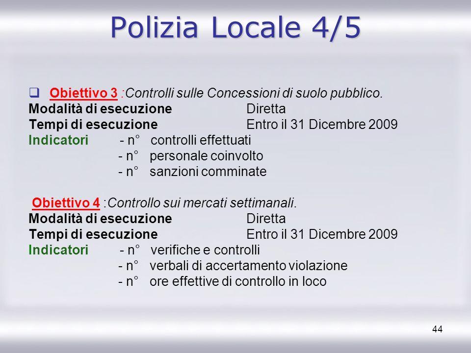 44 Polizia Locale 4/5 Obiettivo 3 :Controlli sulle Concessioni di suolo pubblico. Modalità di esecuzione Diretta Tempi di esecuzione Entro il 31 Dicem
