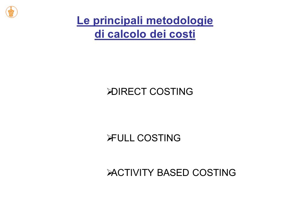Le principali metodologie di calcolo dei costi DIRECT COSTING FULL COSTING ACTIVITY BASED COSTING