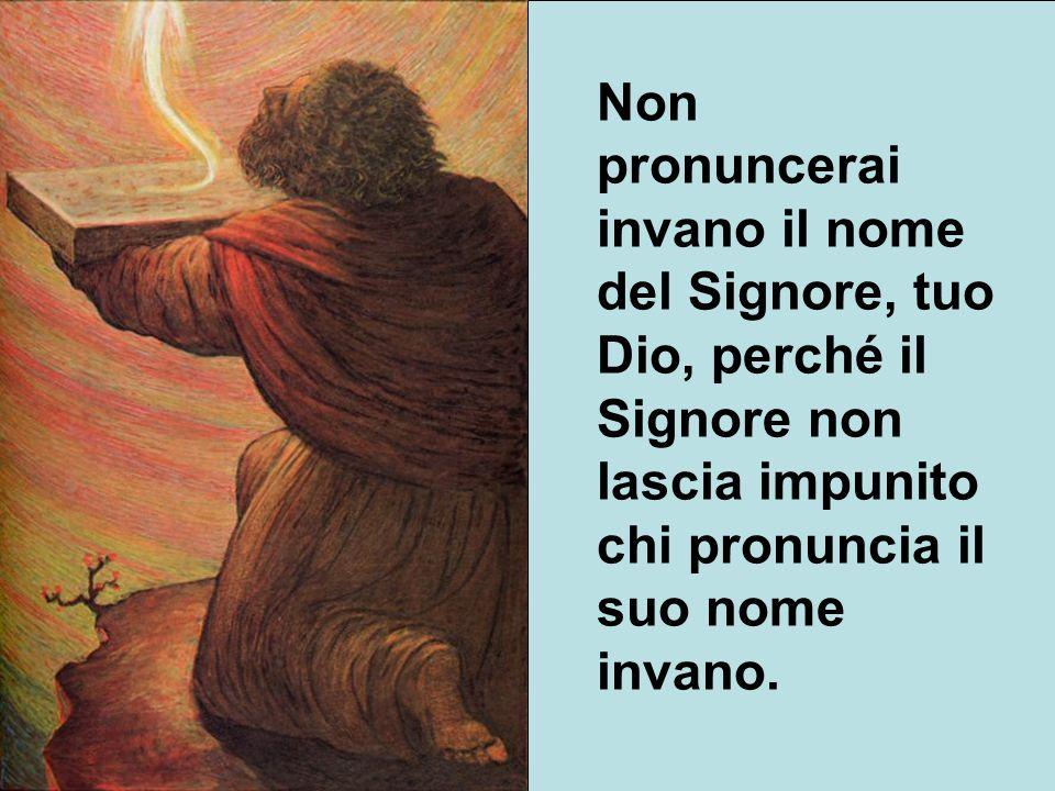 Non pronuncerai invano il nome del Signore, tuo Dio, perché il Signore non lascia impunito chi pronuncia il suo nome invano.