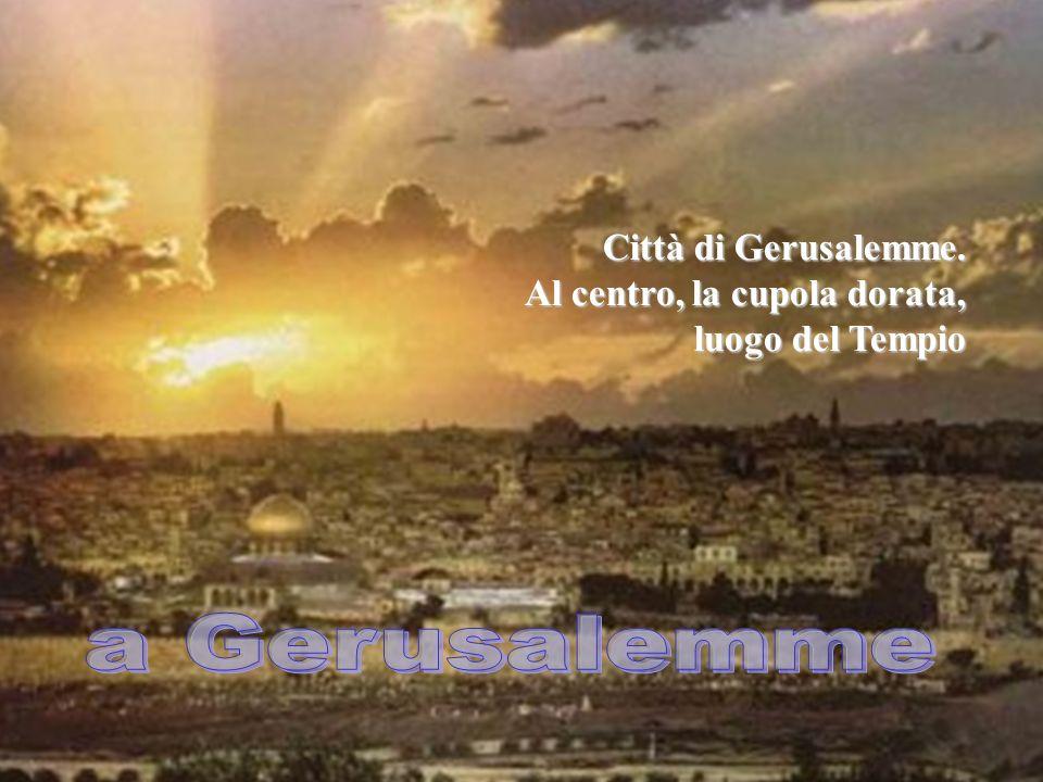 Signore, vogliamo salire con Te nella Città, anticipando la Tua Pasqua in questo nostro mondo. Città di Gerusalemme. Al centro, la cupola dorata, luog