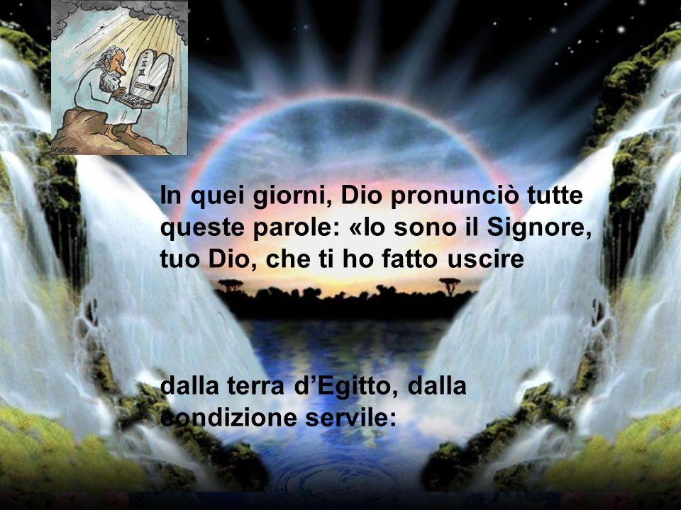 In quei giorni, Dio pronunciò tutte queste parole: «Io sono il Signore, tuo Dio, che ti ho fatto uscire dalla terra dEgitto, dalla condizione servile: