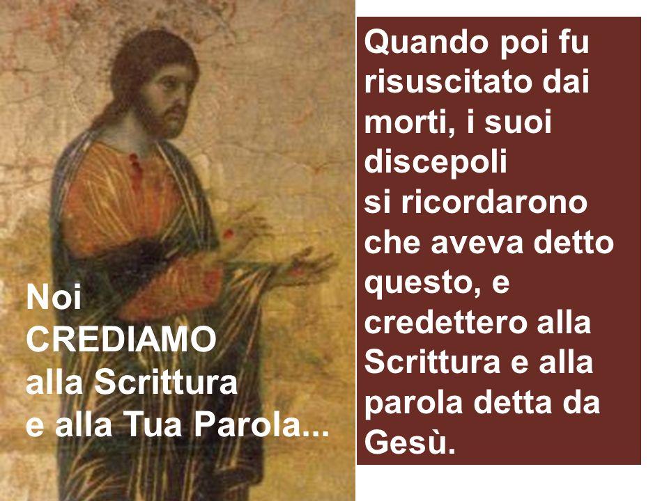 Quando poi fu risuscitato dai morti, i suoi discepoli si ricordarono che aveva detto questo, e credettero alla Scrittura e alla parola detta da Gesù.