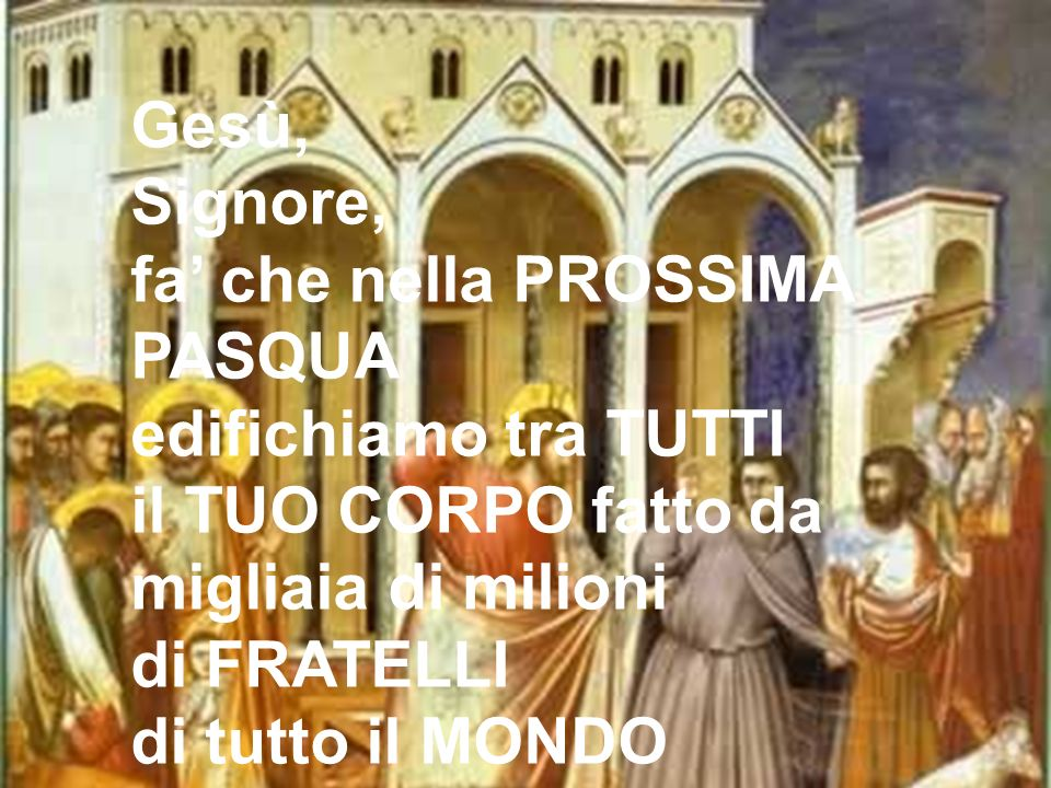 Gesù, Signore, fa che nella PROSSIMA PASQUA edifichiamo tra TUTTI il TUO CORPO fatto da migliaia di milioni di FRATELLI di tutto il MONDO