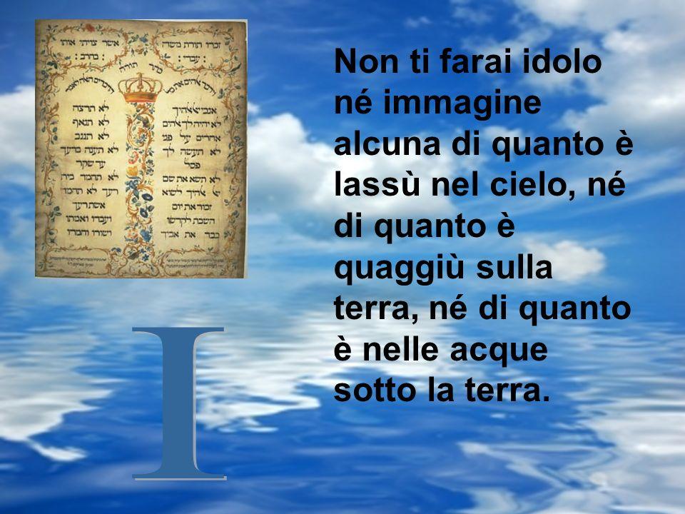 Non ti farai idolo né immagine alcuna di quanto è lassù nel cielo, né di quanto è quaggiù sulla terra, né di quanto è nelle acque sotto la terra.