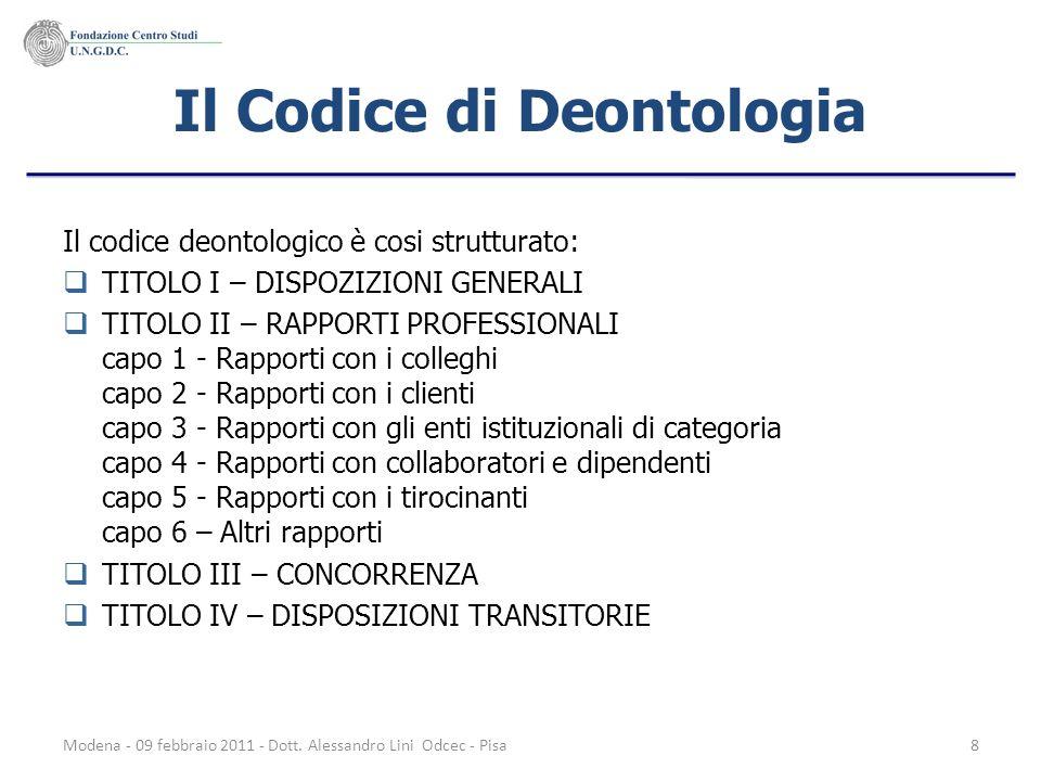 Modena - 09 febbraio 2011 - Dott. Alessandro Lini Odcec - Pisa8 Il Codice di Deontologia Il codice deontologico è cosi strutturato: TITOLO I – DISPOZI