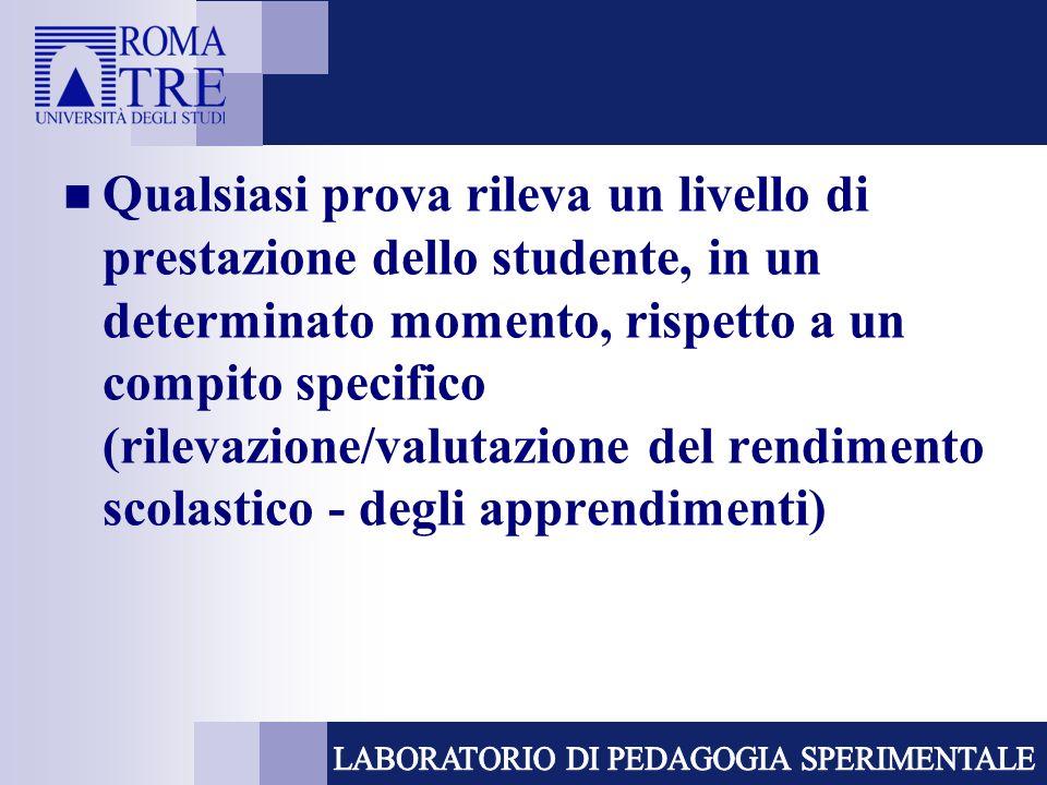 Qualsiasi prova rileva un livello di prestazione dello studente, in un determinato momento, rispetto a un compito specifico (rilevazione/valutazione d