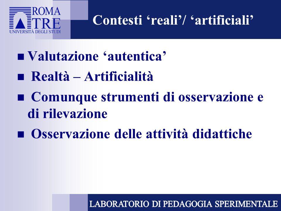 Contesti reali/ artificiali Valutazione autentica Realtà – Artificialità Comunque strumenti di osservazione e di rilevazione Osservazione delle attivi