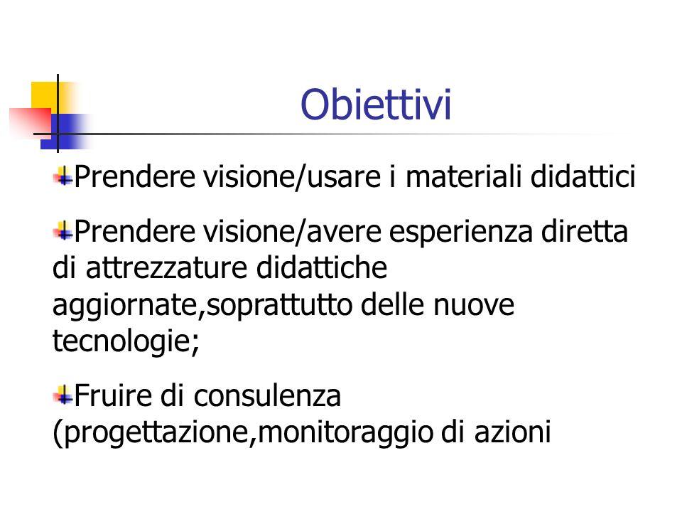 Obiettivi Prendere visione/usare i materiali didattici Prendere visione/avere esperienza diretta di attrezzature didattiche aggiornate,soprattutto delle nuove tecnologie; Fruire di consulenza (progettazione,monitoraggio di azioni