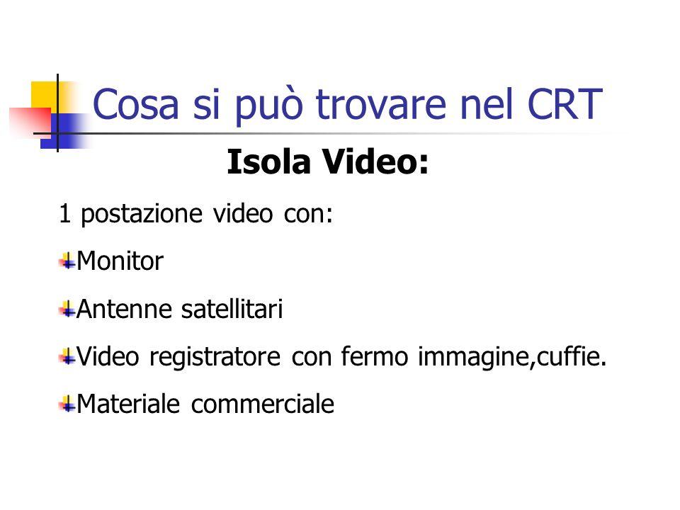 Cosa si può trovare nel CRT Isola Video: 1 postazione video con: Monitor Antenne satellitari Video registratore con fermo immagine,cuffie.
