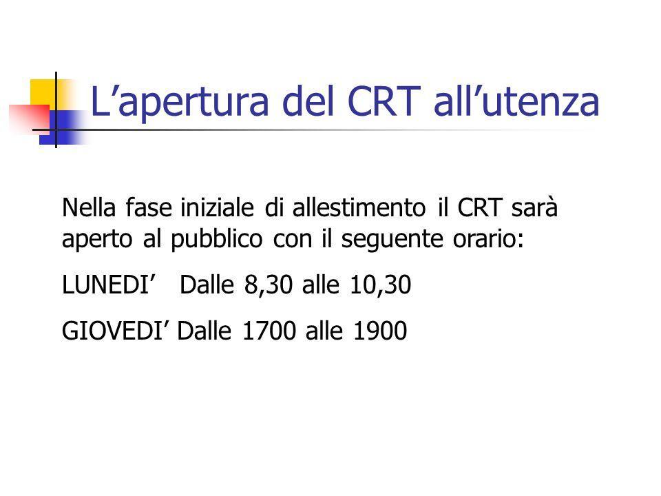 Lapertura del CRT allutenza Nella fase iniziale di allestimento il CRT sarà aperto al pubblico con il seguente orario: LUNEDI Dalle 8,30 alle 10,30 GIOVEDI Dalle 1700 alle 1900