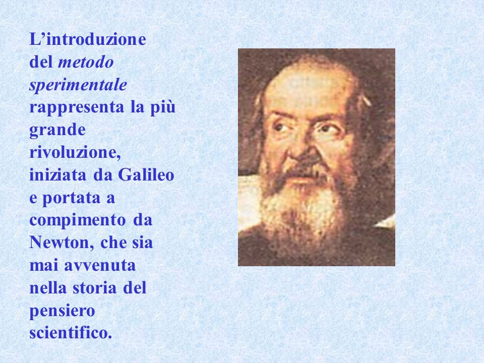 Lintroduzione del metodo sperimentale rappresenta la più grande rivoluzione, iniziata da Galileo e portata a compimento da Newton, che sia mai avvenut
