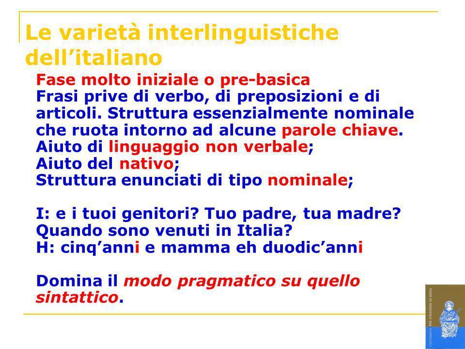 Le varietà interlinguistiche dellitaliano Fase molto iniziale o pre-basica Frasi prive di verbo, di preposizioni e di articoli. Struttura essenzialmen