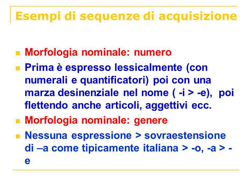 Esempi di sequenze di acquisizione Morfologia nominale: numero Prima è espresso lessicalmente (con numerali e quantificatori) poi con una marza desine