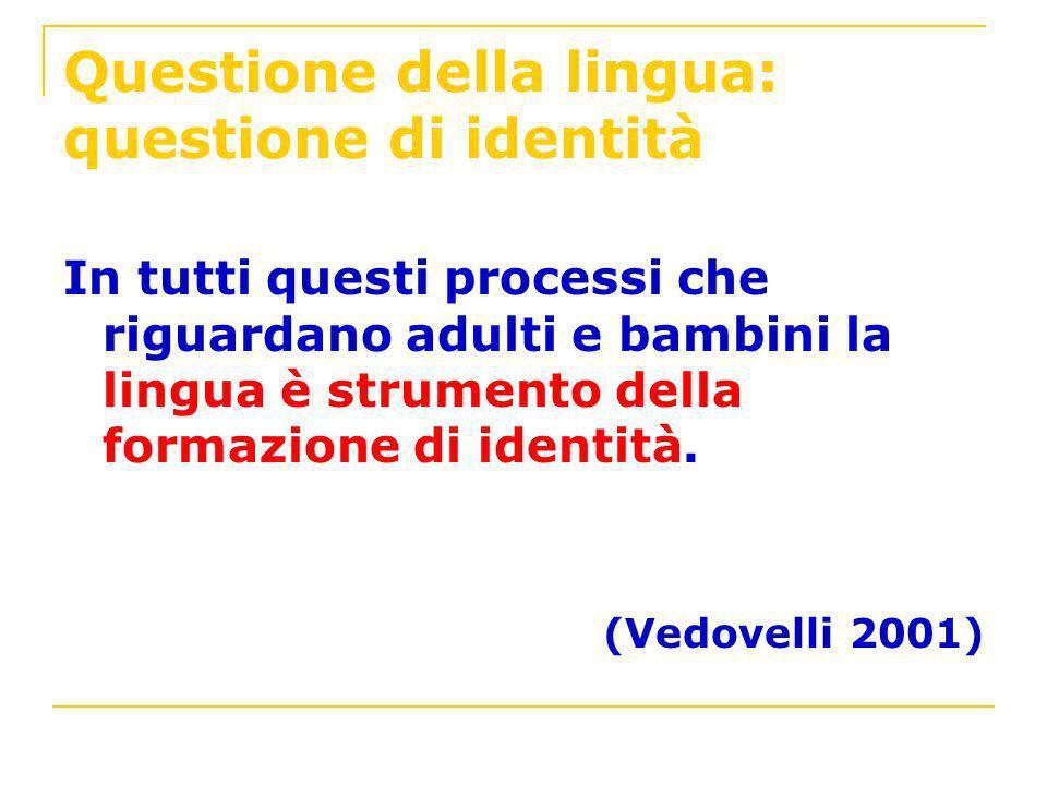 Questione della lingua: questione di identità In tutti questi processi che riguardano adulti e bambini la lingua è strumento della formazione di ident
