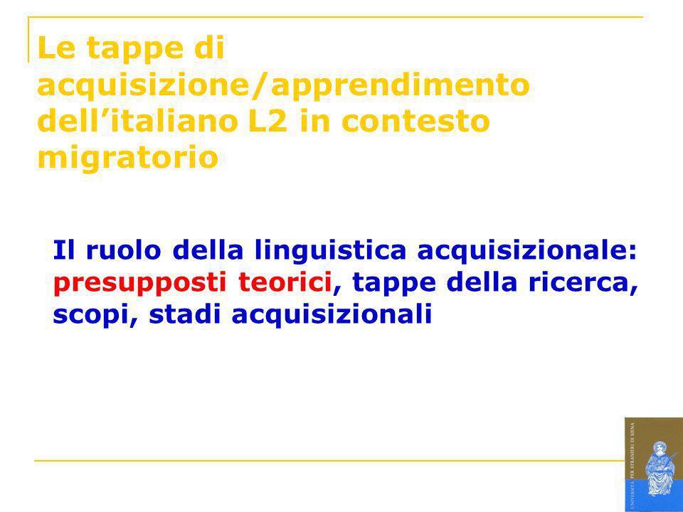 Le tappe di acquisizione/apprendimento dellitaliano L2 in contesto migratorio Il ruolo della linguistica acquisizionale: presupposti teorici, tappe de