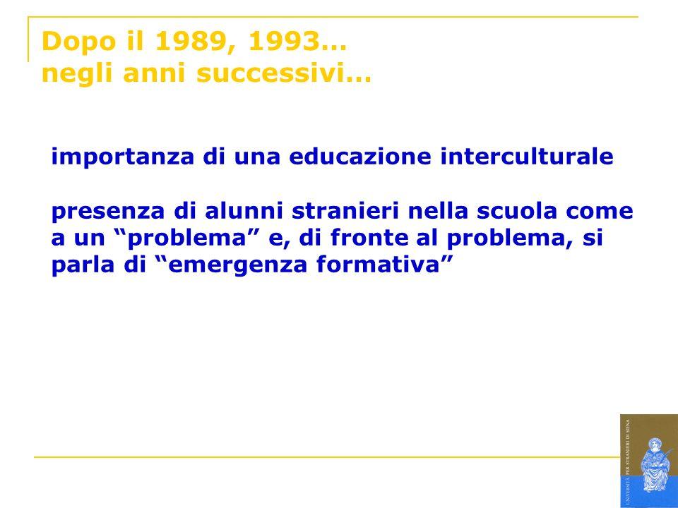 Dopo il 1989, 1993… negli anni successivi… importanza di una educazione interculturale presenza di alunni stranieri nella scuola come a un problema e,