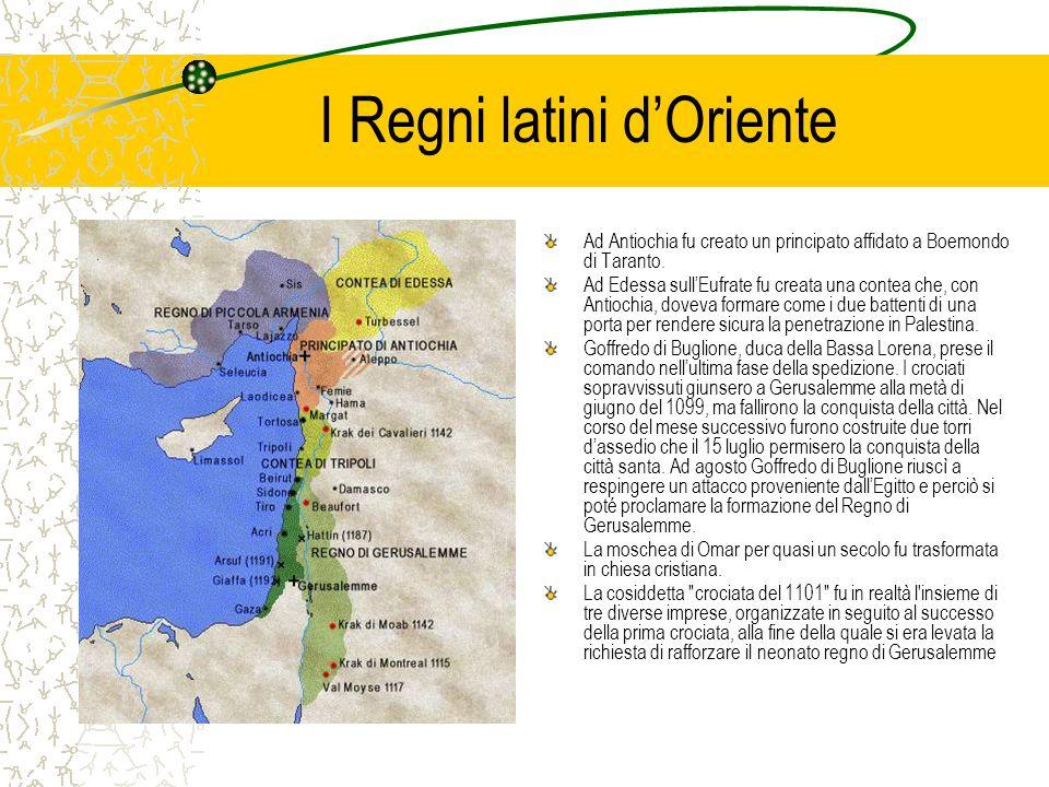 I Regni latini dOriente Ad Antiochia fu creato un principato affidato a Boemondo di Taranto. Ad Edessa sullEufrate fu creata una contea che, con Antio