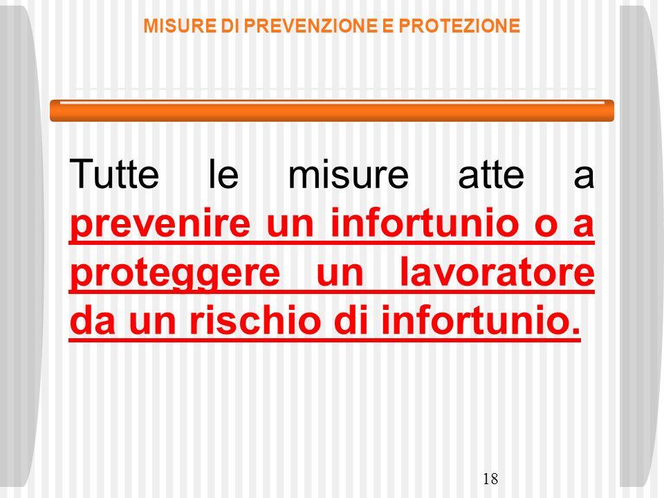 18 MISURE DI PREVENZIONE E PROTEZIONE Tutte le misure atte a prevenire un infortunio o a proteggere un lavoratore da un rischio di infortunio.
