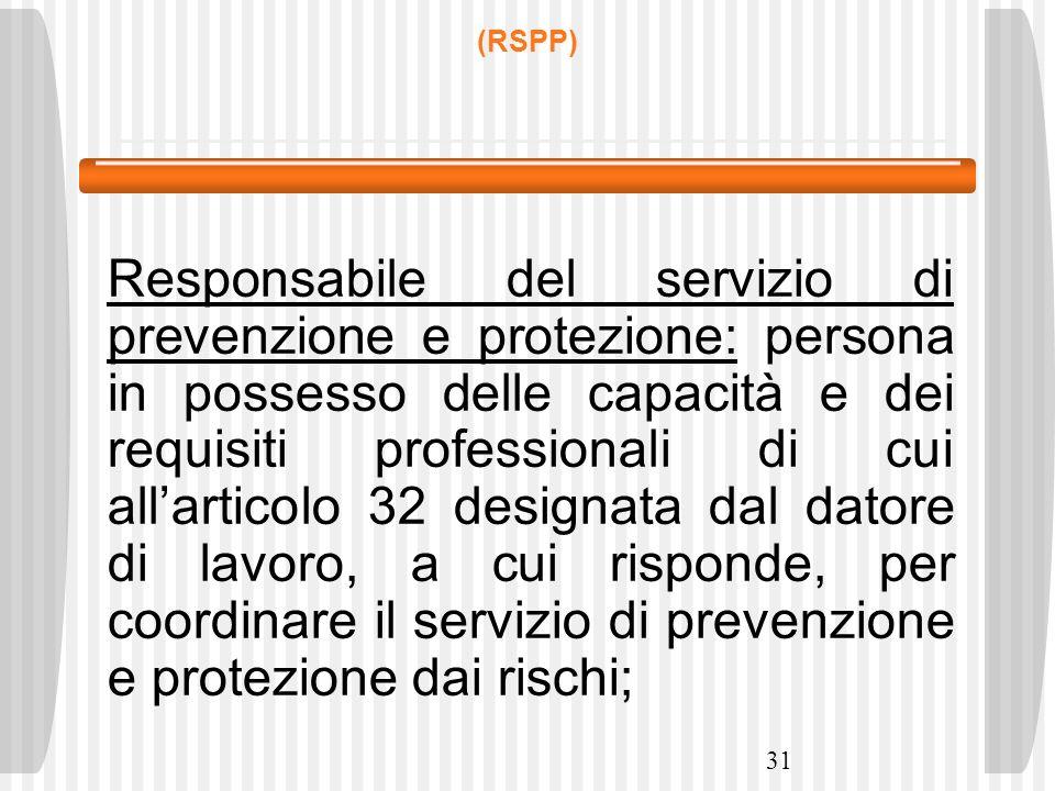 31 (RSPP) Responsabile del servizio di prevenzione e protezione: persona in possesso delle capacità e dei requisiti professionali di cui allarticolo 3