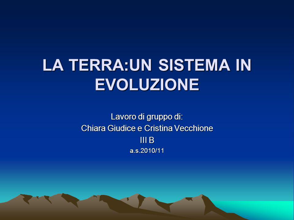 LA TERRA:UN SISTEMA IN EVOLUZIONE Lavoro di gruppo di: Chiara Giudice e Cristina Vecchione III B a.s.2010/11